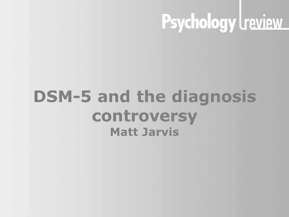 DSM-5 and the diagnosis controversy Matt Jarvis