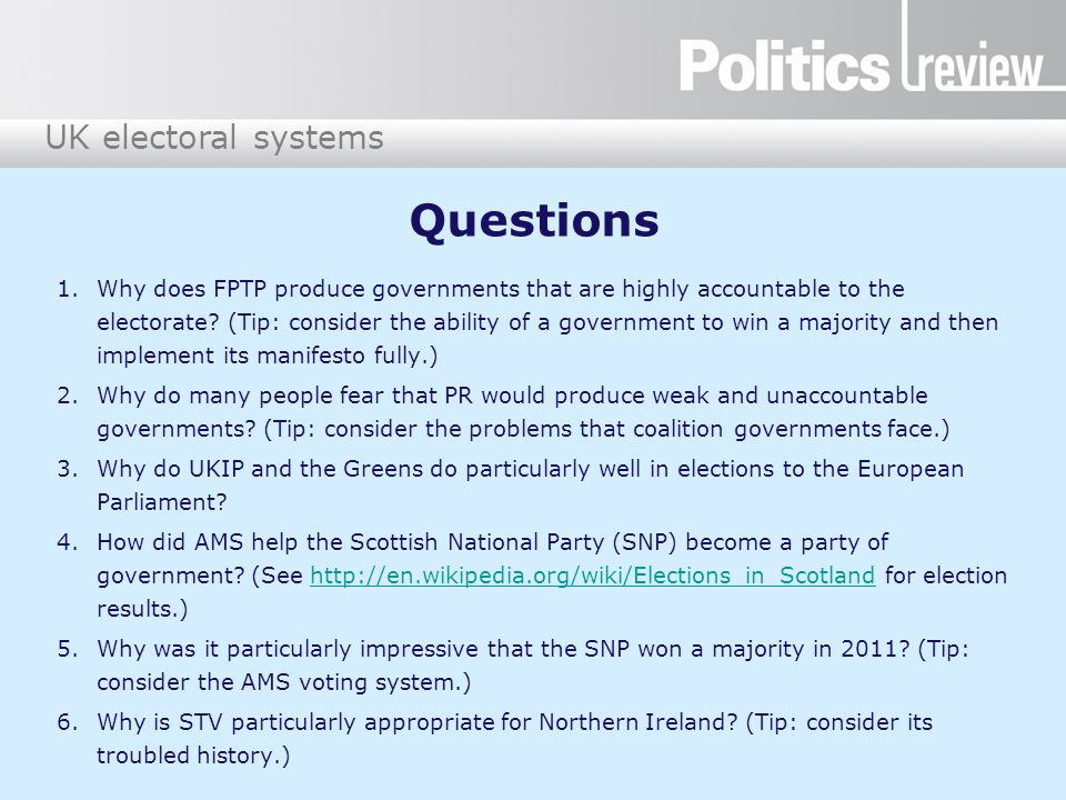 UK electoral systems Questions 1.Why does FPTP produce governments that are highly accountable to the electorate? (Tip: consider the ability of a gove