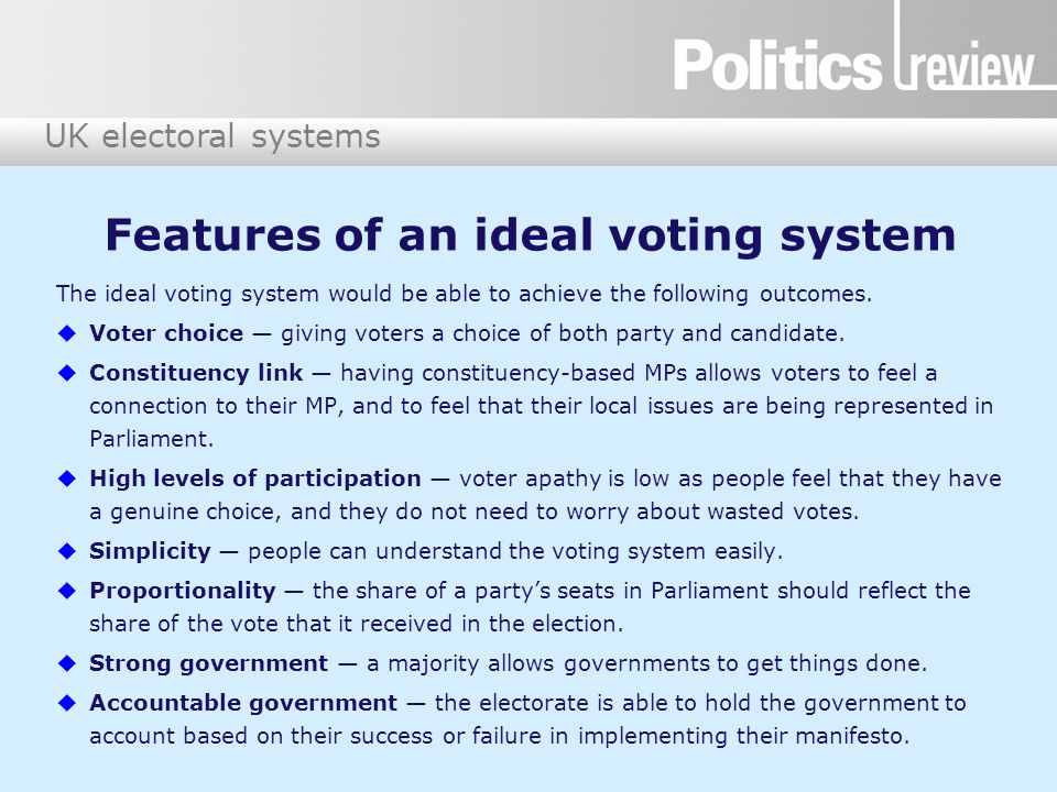 UK electoral systems Voting systems Simple plurality  First-past-the-post (FPTP) Majoritarian  Supplementary vote (SV)  Alternative vote (AV) www.youtube.com/watch?v=HiHuiDD_oTk (This video shows an alternative view of AV.) Proportional representation (PR)  Regional list  Single transferable vote (STV) http://education.niassembly.gov.uk/post_16/ how_do_we_elect_mlas/video Hybrid system  Additional member system (AMS) www.bbc.co.uk/learningzone/clips/scottish- parliamentary-elections-additional-member- system/3826.html Remind yourself of each voting system, using your class notes and the video clip links below.