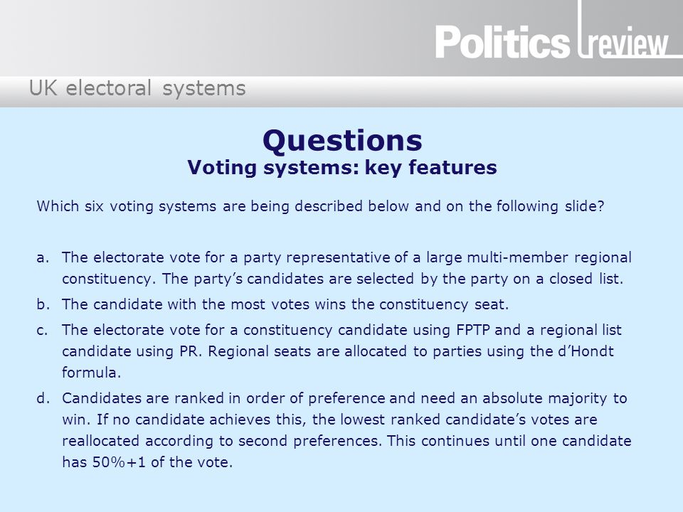 UK electoral systems Questions Voting systems: key features (continued) e.Electors have a first and second preference candidate.