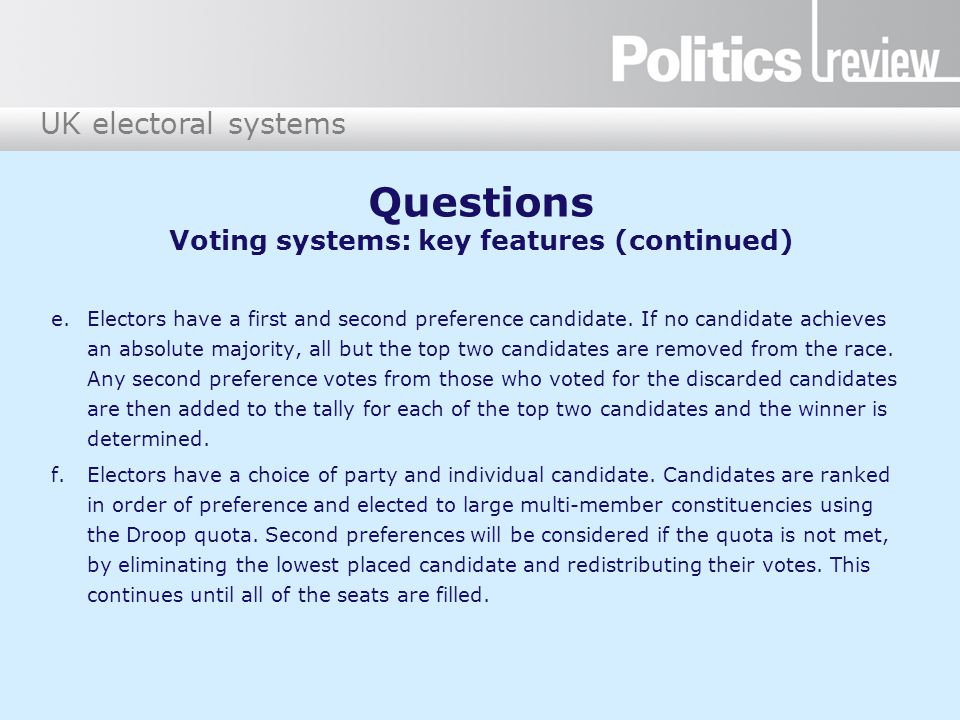UK electoral systems Questions Voting systems: key features (continued) e.Electors have a first and second preference candidate. If no candidate achie