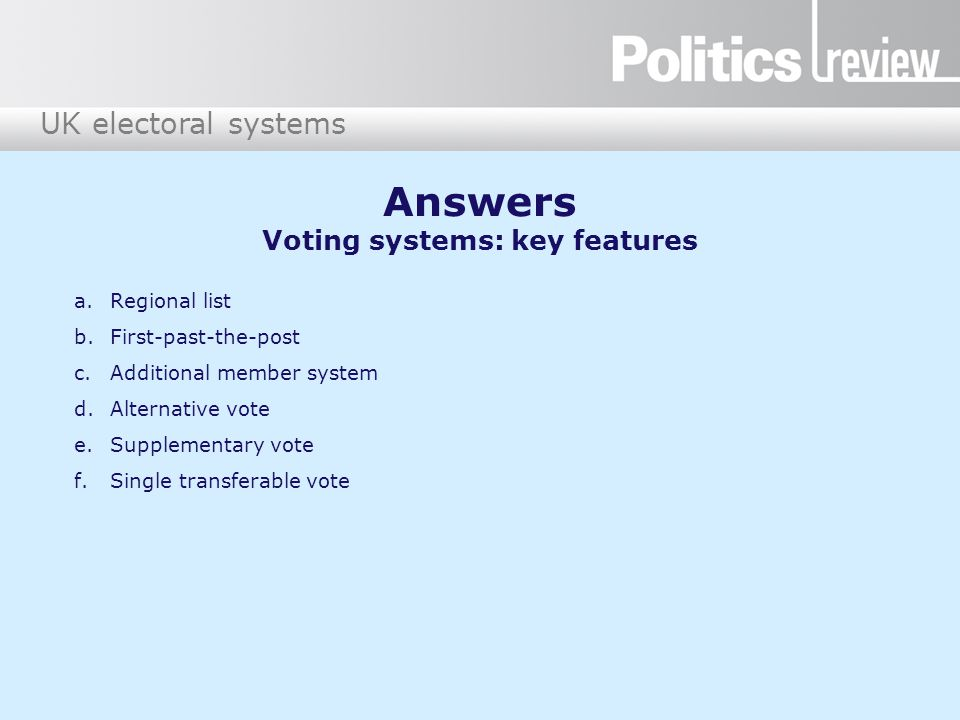 UK electoral systems 1.First-past-the-post 2.Supplementary vote 3.Alternative vote 4.Regional list 5.Single transferable vote 6.Additional member system A.Northern Ireland and for Scottish local elections B.London mayoral elections (and other directly elected mayors), police and crime commissioners elections C.Scottish Parliament, Welsh Assembly and London Assembly elections D.UK Parliament, UK local elections E.European Parliament elections (for whole of UK excluding Northern Ireland) F.Not used — was rejected as a system for UK Parliament elections in a UK referendum in 2011 Where is each system currently used in the UK.