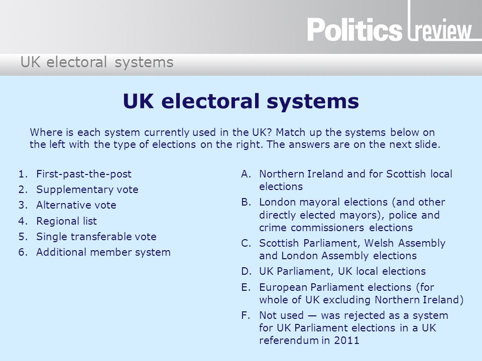 UK electoral systems 1.First-past-the-post 2.Supplementary vote 3.Alternative vote 4.Regional list 5.Single transferable vote 6.Additional member syst