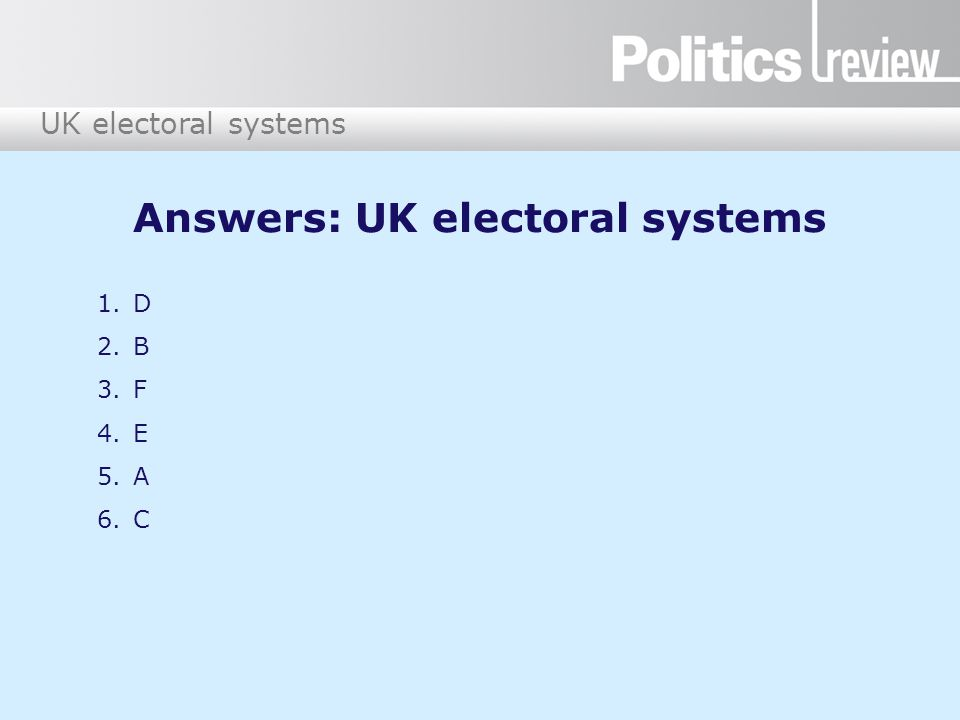 UK electoral systems Answers: UK electoral systems 1.D 2.B 3.F 4.E 5.A 6.C