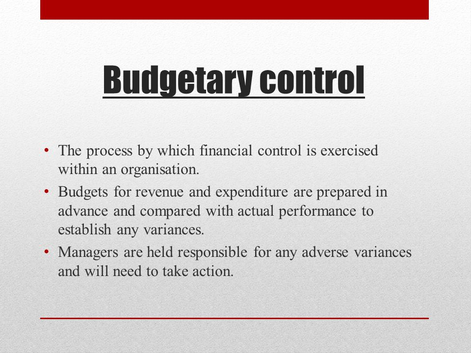 Budgetary control The process by which financial control is exercised within an organisation.