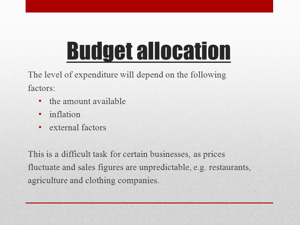 Budget allocation The level of expenditure will depend on the following factors: the amount available inflation external factors This is a difficult task for certain businesses, as prices fluctuate and sales figures are unpredictable, e.g.