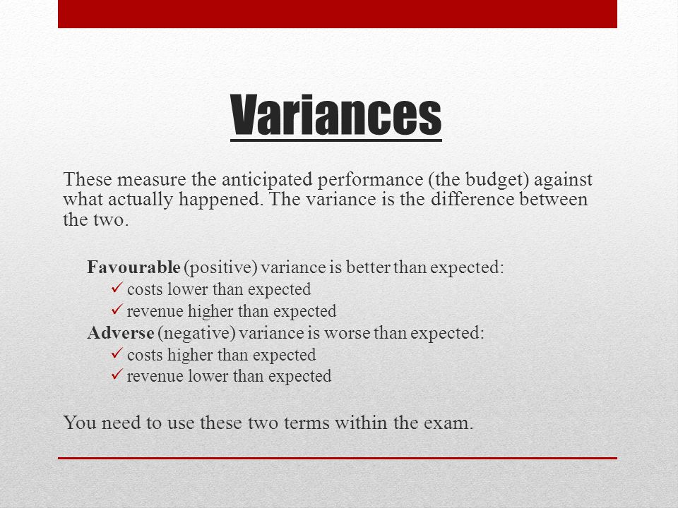 Variances These measure the anticipated performance (the budget) against what actually happened.