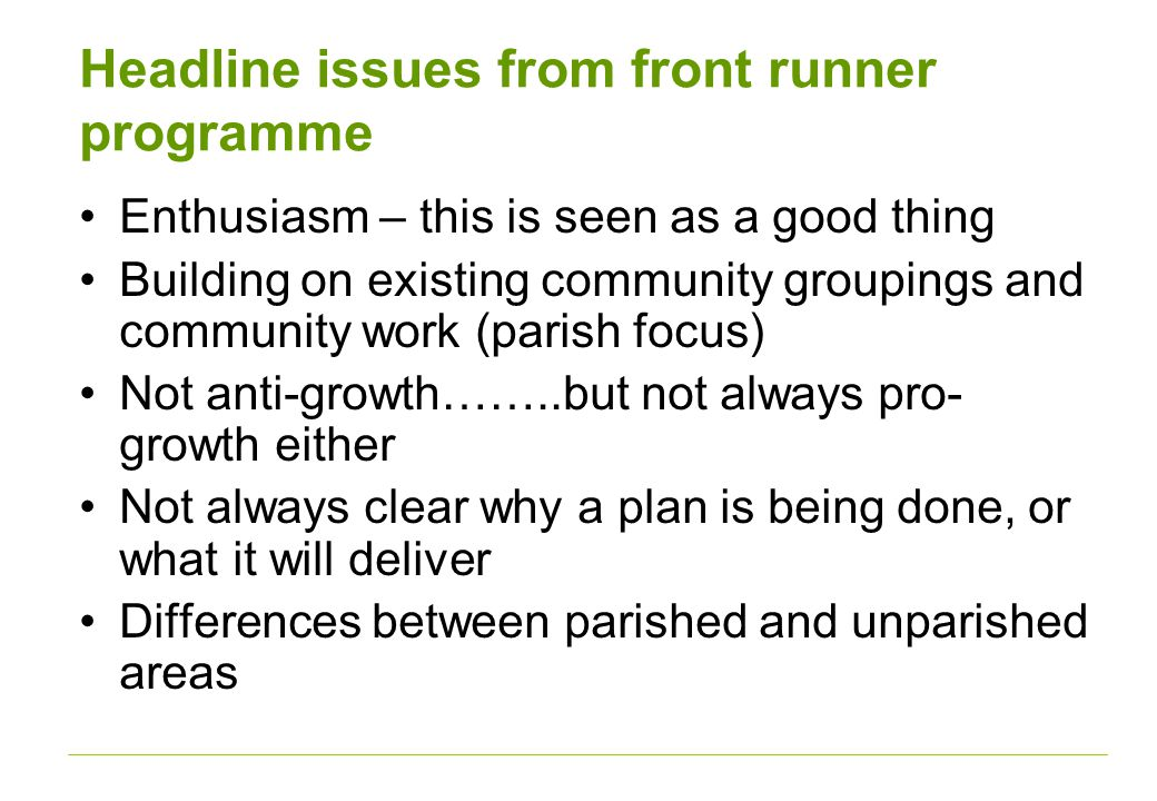 Headline issues from front runner programme Enthusiasm – this is seen as a good thing Building on existing community groupings and community work (parish focus) Not anti-growth……..but not always pro- growth either Not always clear why a plan is being done, or what it will deliver Differences between parished and unparished areas