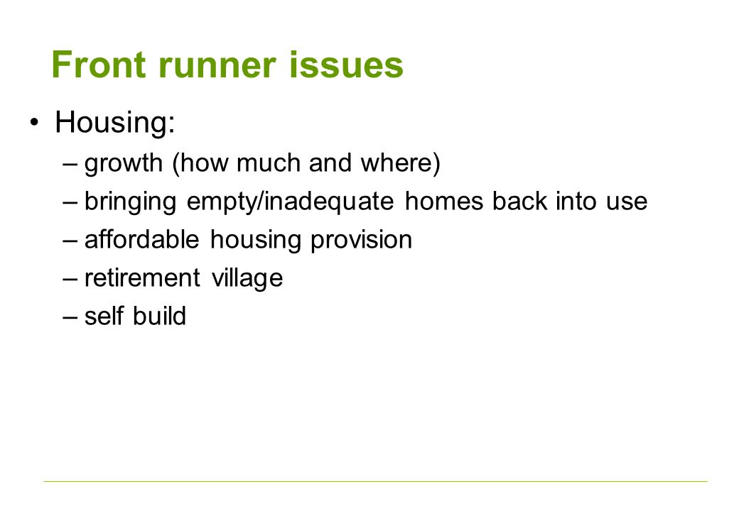 Front runner issues Housing: –growth (how much and where) –bringing empty/inadequate homes back into use –affordable housing provision –retirement village –self build