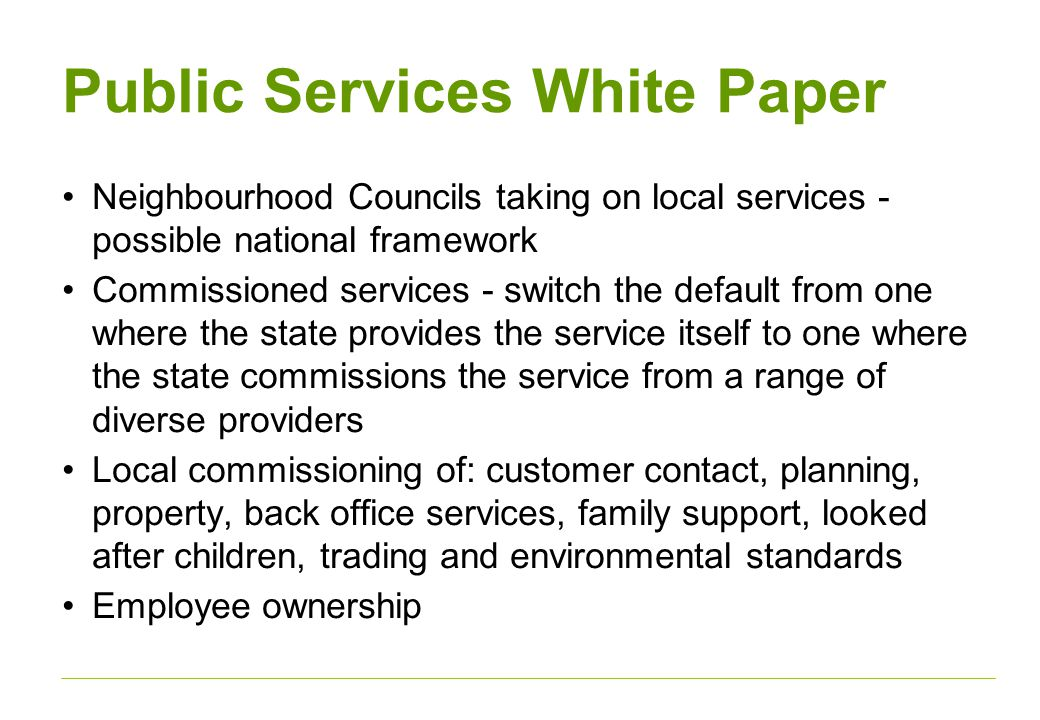 Public Services White Paper Neighbourhood Councils taking on local services - possible national framework Commissioned services - switch the default from one where the state provides the service itself to one where the state commissions the service from a range of diverse providers Local commissioning of: customer contact, planning, property, back office services, family support, looked after children, trading and environmental standards Employee ownership