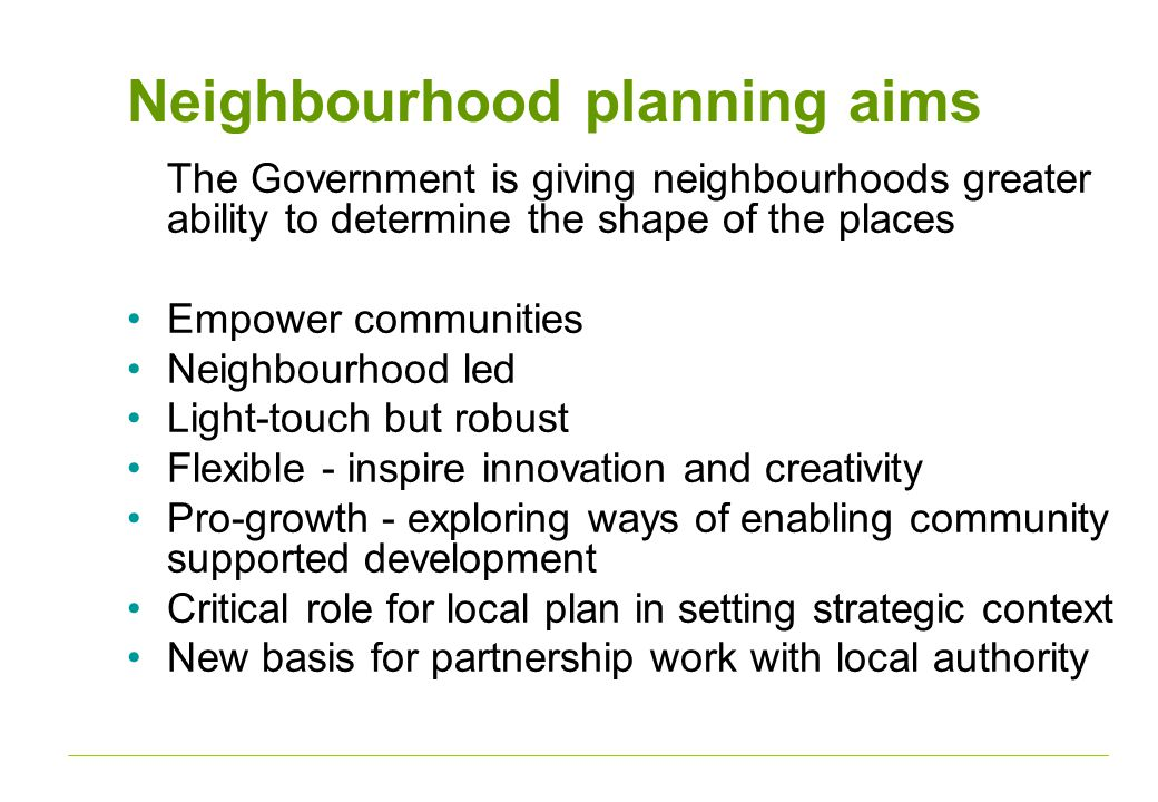 Neighbourhood planning aims The Government is giving neighbourhoods greater ability to determine the shape of the places Empower communities Neighbourhood led Light-touch but robust Flexible - inspire innovation and creativity Pro-growth - exploring ways of enabling community supported development Critical role for local plan in setting strategic context New basis for partnership work with local authority