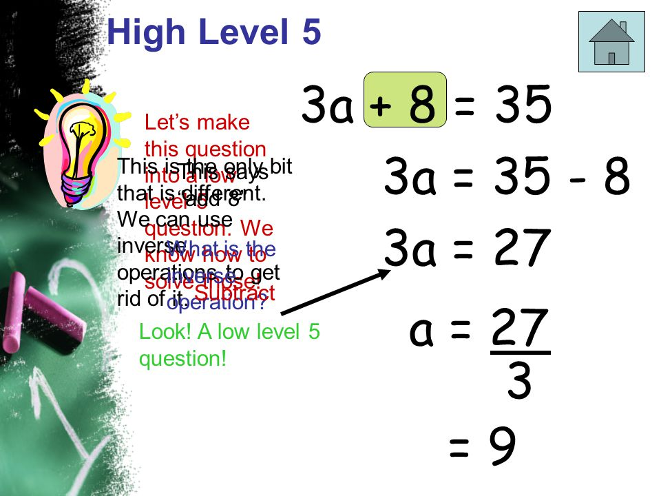 High Level 5 3a + 8 = 35 Let's make this question into a low level 5 question. We know how to solve those! This is the only bit that is different. We