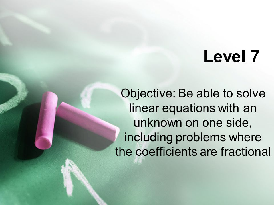 Level 7 Objective: Be able to solve linear equations with an unknown on one side, including problems where the coefficients are fractional