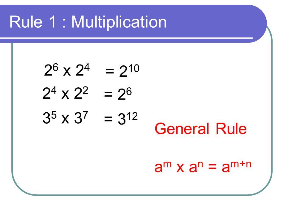 Rule 2 : Division 2 6 ÷ 2 4 = 3 2 2 5 ÷ 2 2 = 2 3 3 5 ÷ 3 7 = 3 -2 General Rule a m ÷ a n = a m-n