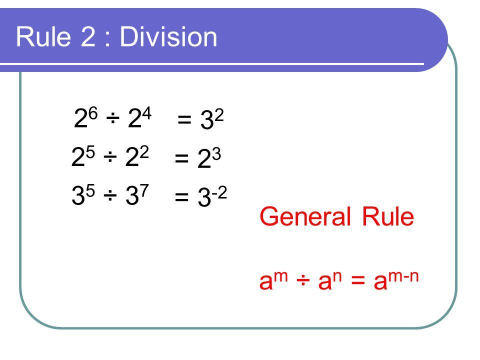 Rule 3 : Brackets (2 6 ) 2 = 2 6 x 2 6 = 2 12 (3 5 ) 3 = 3 5 x 3 5 x 3 5 = 3 15 General Rule (a m ) n = a m x n