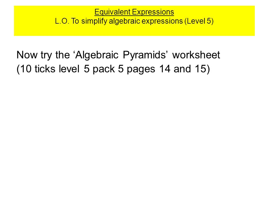 Algebraic pyramids Now try the 'Algebraic Pyramids' worksheet (10 ticks level 5 pack 5 pages 14 and 15) Equivalent Expressions L.O. To simplify algebr