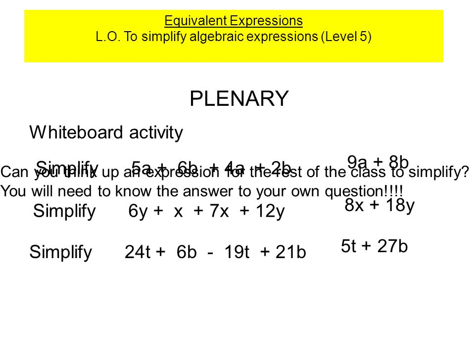 PLENARY Whiteboard activity Simplify 5a + 6b + 4a + 2b 9a + 8b Simplify 6y + x + 7x + 12y 8x + 18y Simplify 24t + 6b - 19t + 21b 5t + 27b Can you think up an expression for the rest of the class to simplify.