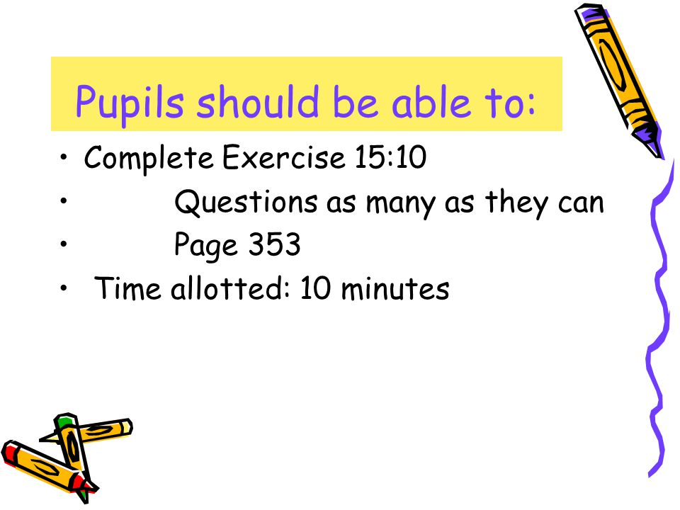 Complete Exercise 15:10 Questions as many as they can Page 353 Time allotted: 10 minutes Pupils should be able to: