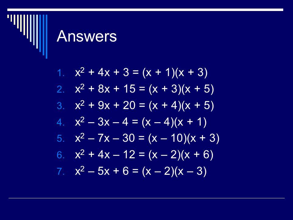 Answers 1.x 2 + 4x + 3 = (x + 1)(x + 3) 2. x 2 + 8x + 15 = (x + 3)(x + 5) 3.
