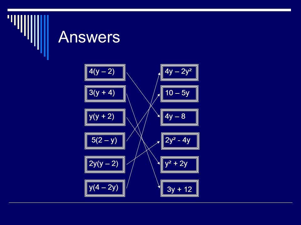 Answers 4(y – 2) 3(y + 4) y(y + 2) 2y(y – 2) y(4 – 2y) 4y – 2y² 10 – 5y 4y – 8 2y² - 4y y² + 2y 3y + 12 5(2 – y)