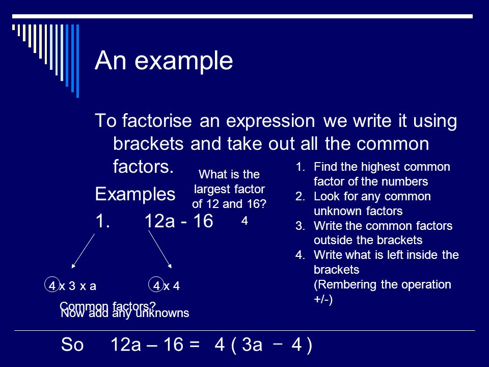 An example To factorise an expression we write it using brackets and take out all the common factors.