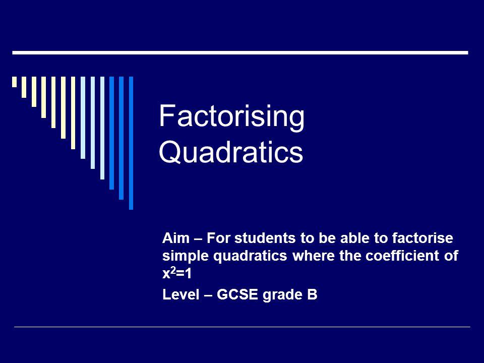Factorising Quadratics Aim – For students to be able to factorise simple quadratics where the coefficient of x 2 =1 Level – GCSE grade B