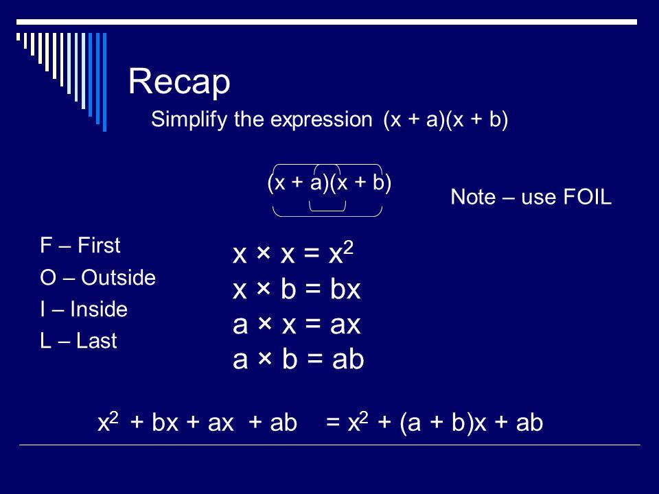 Recap Simplify the expression (x + a)(x + b) (x + a)(x + b) F – First O – Outside I – Inside L – Last Note – use FOIL x × x = x 2 x × b = bx a × x = ax a × b = ab x2x2 + bx+ ax+ ab= x 2 + (a + b)x + ab