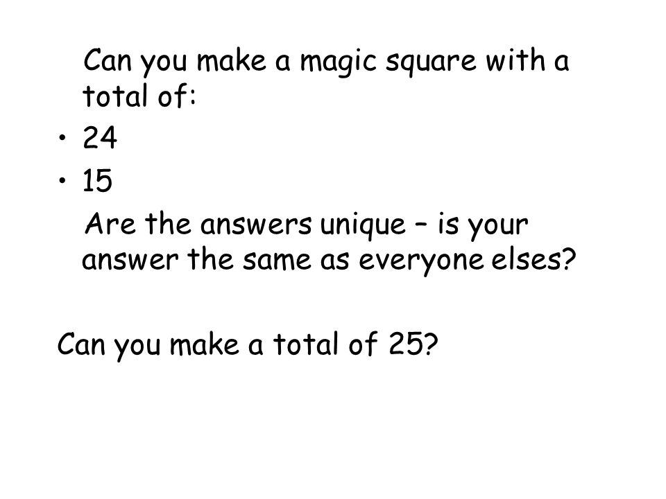 Can you make a magic square with a total of: Are the answers unique – is your answer the same as everyone elses.