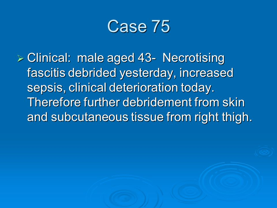 Case 75  Clinical: male aged 43- Necrotising fascitis debrided yesterday, increased sepsis, clinical deterioration today.