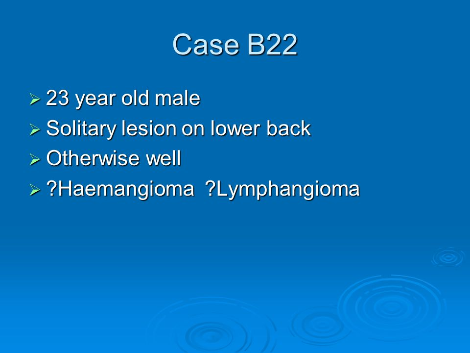 Case B22  23 year old male  Solitary lesion on lower back  Otherwise well  Haemangioma Lymphangioma
