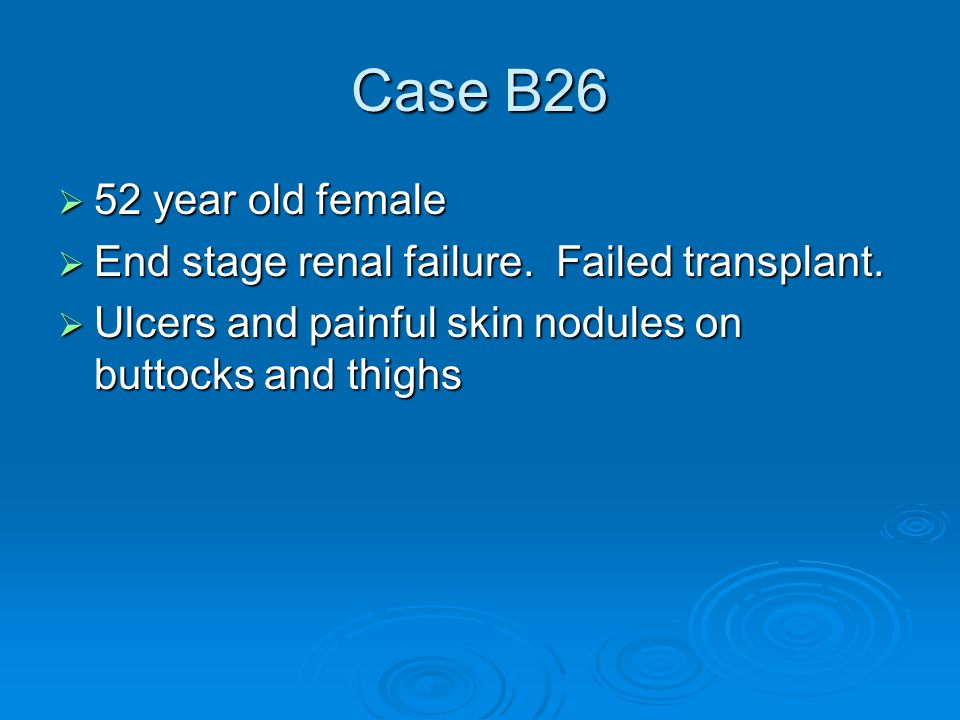 Case B26  52 year old female  End stage renal failure.