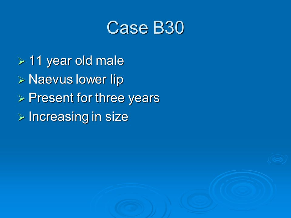Case B30  11 year old male  Naevus lower lip  Present for three years  Increasing in size