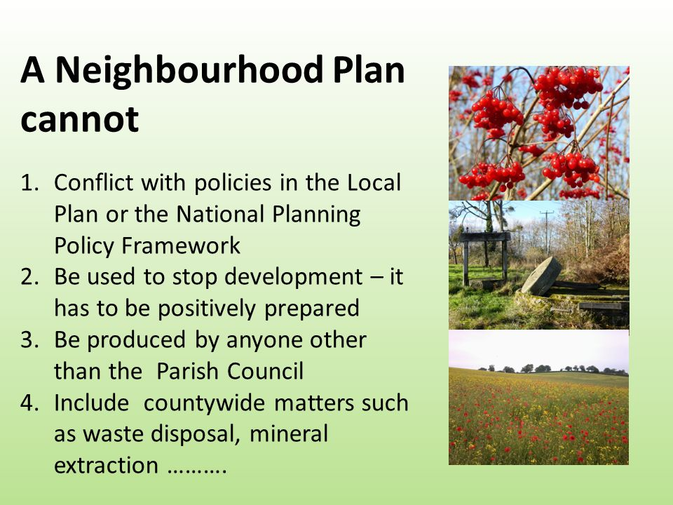 A Neighbourhood Plan cannot 1.Conflict with policies in the Local Plan or the National Planning Policy Framework 2.Be used to stop development – it has to be positively prepared 3.Be produced by anyone other than the Parish Council 4.Include countywide matters such as waste disposal, mineral extraction ……….