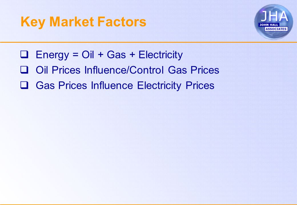 Key Market Factors  Energy = Oil + Gas + Electricity  Oil Prices Influence/Control Gas Prices  Gas Prices Influence Electricity Prices