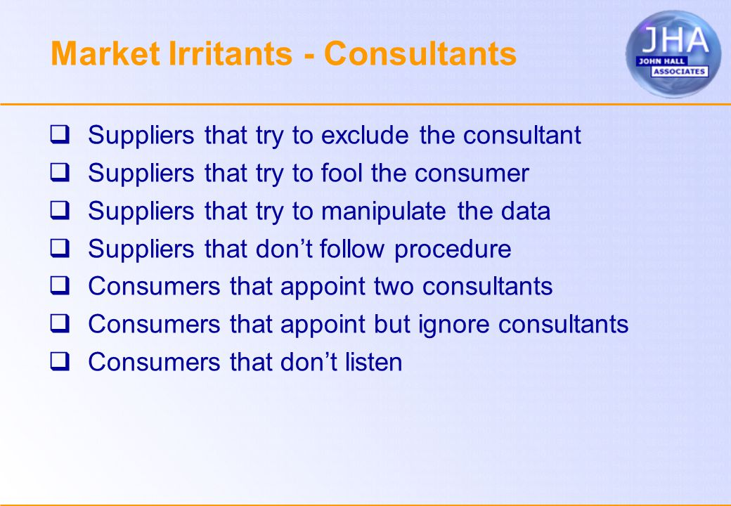 Market Irritants - Consultants  Suppliers that try to exclude the consultant  Suppliers that try to fool the consumer  Suppliers that try to manipulate the data  Suppliers that don't follow procedure  Consumers that appoint two consultants  Consumers that appoint but ignore consultants  Consumers that don't listen