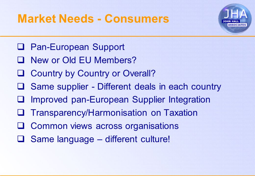 Market Needs - Consumers  Pan-European Support  New or Old EU Members.