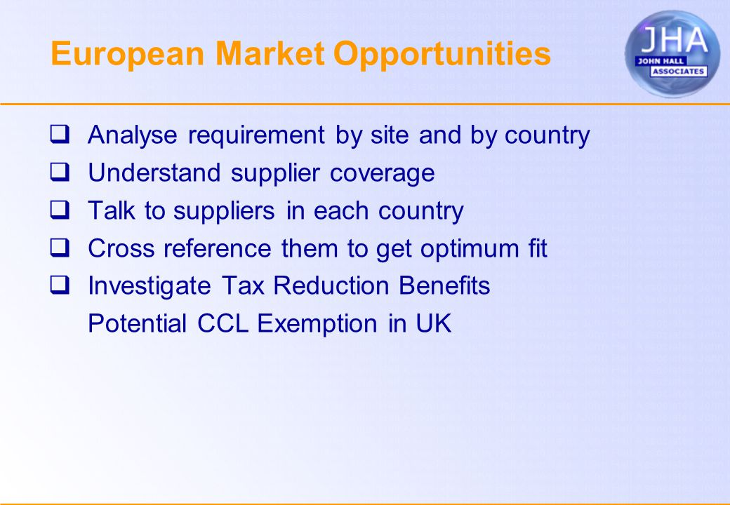 European Market Opportunities  Analyse requirement by site and by country  Understand supplier coverage  Talk to suppliers in each country  Cross reference them to get optimum fit  Investigate Tax Reduction Benefits  Potential CCL Exemption in UK
