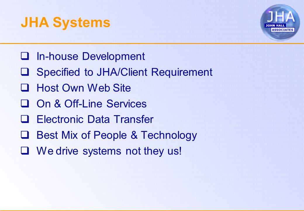 JHA Systems  In-house Development  Specified to JHA/Client Requirement  Host Own Web Site  On & Off-Line Services  Electronic Data Transfer  Best Mix of People & Technology  We drive systems not they us!
