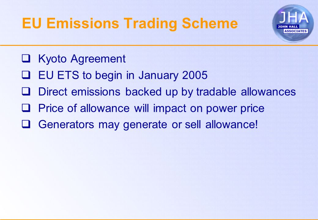 EU Emissions Trading Scheme  Kyoto Agreement  EU ETS to begin in January 2005  Direct emissions backed up by tradable allowances  Price of allowance will impact on power price  Generators may generate or sell allowance!