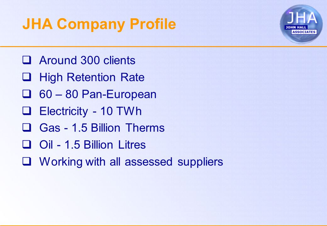 JHA Company Profile  Around 300 clients  High Retention Rate  60 – 80 Pan-European  Electricity - 10 TWh  Gas Billion Therms  Oil Billion Litres  Working with all assessed suppliers
