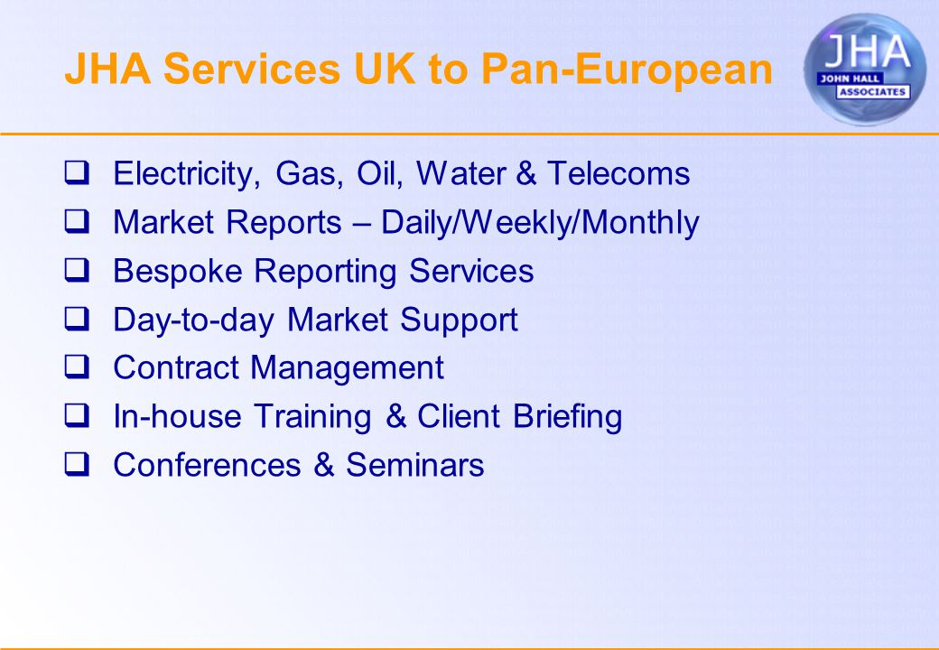 JHA Services UK to Pan-European  Electricity, Gas, Oil, Water & Telecoms  Market Reports – Daily/Weekly/Monthly  Bespoke Reporting Services  Day-to-day Market Support  Contract Management  In-house Training & Client Briefing  Conferences & Seminars