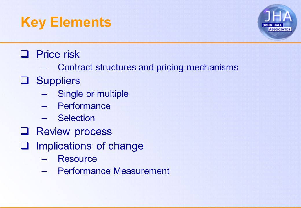 Key Elements  Price risk –Contract structures and pricing mechanisms  Suppliers –Single or multiple –Performance –Selection  Review process  Implications of change –Resource –Performance Measurement