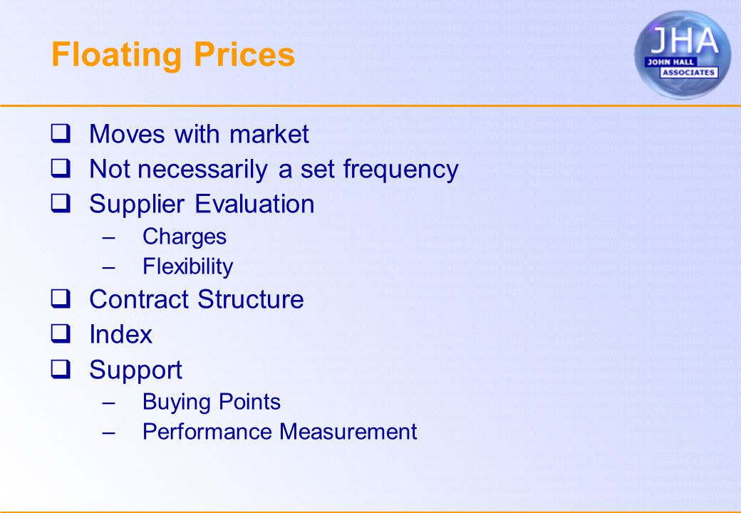 Floating Prices  Moves with market  Not necessarily a set frequency  Supplier Evaluation –Charges –Flexibility  Contract Structure  Index  Support –Buying Points –Performance Measurement