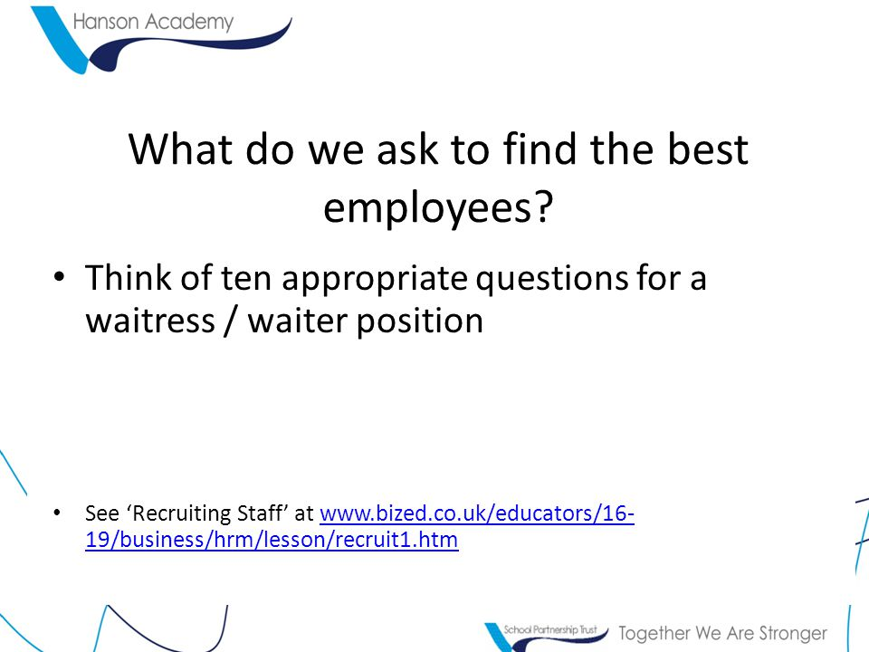 What do we ask to find the best employees? Think of ten appropriate questions for a waitress / waiter position See 'Recruiting Staff' at www.bized.co.