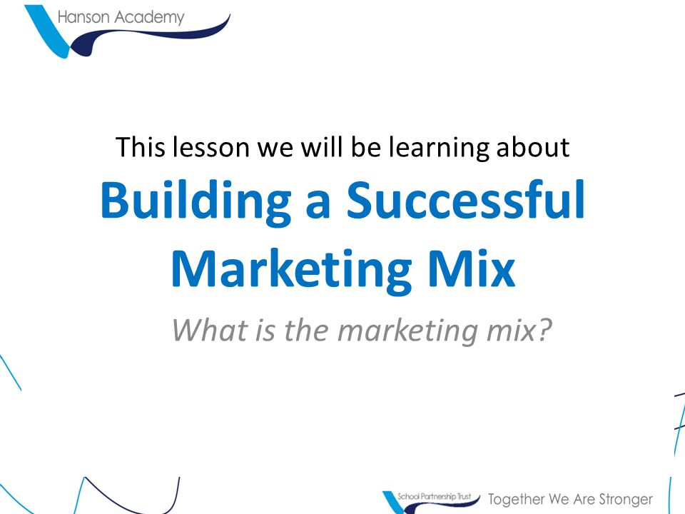 This lesson we will be learning about Building a Successful Marketing Mix What is the marketing mix