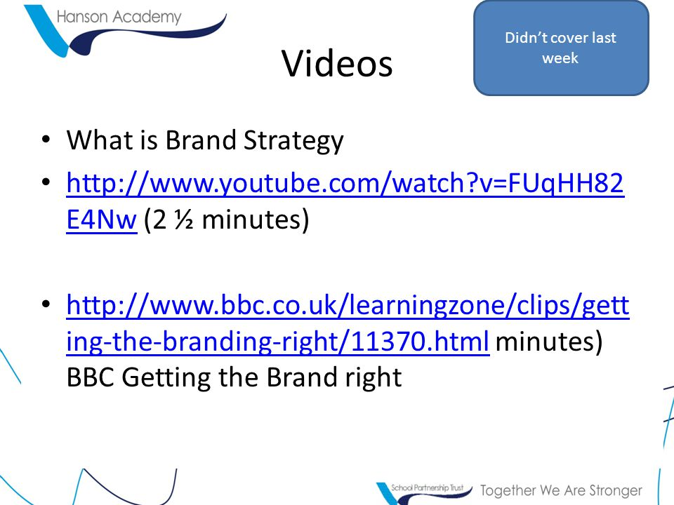 Videos What is Brand Strategy   v=FUqHH82 E4Nw (2 ½ minutes)   v=FUqHH82 E4Nw   ing-the-branding-right/11370.html minutes) BBC Getting the Brand right   ing-the-branding-right/11370.html Didn't cover last week