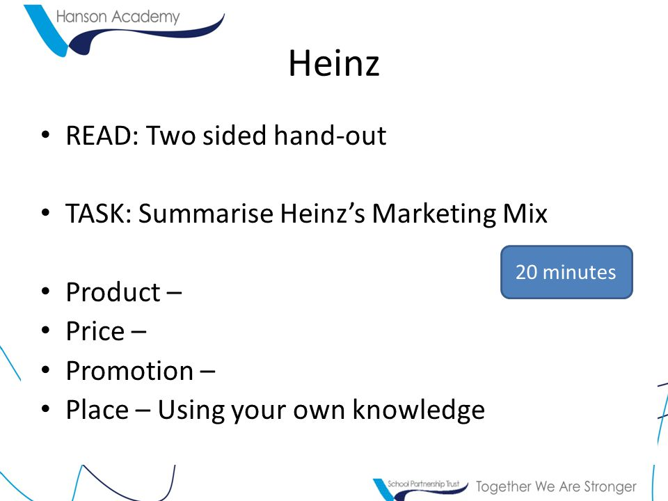 Heinz READ: Two sided hand-out TASK: Summarise Heinz's Marketing Mix Product – Price – Promotion – Place – Using your own knowledge 20 minutes