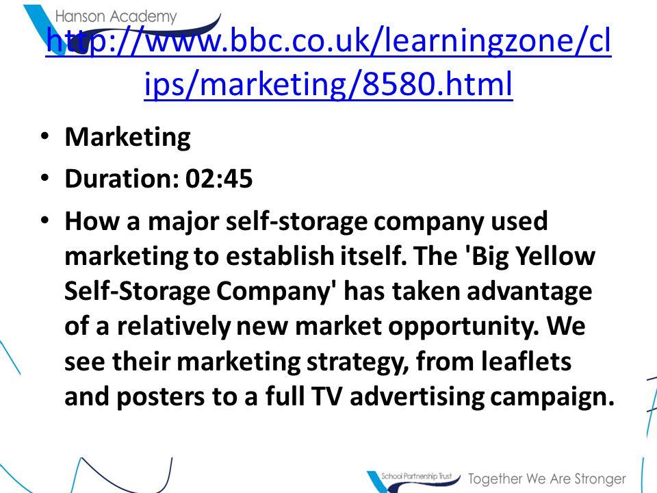 http://www.bbc.co.uk/learningzone/cl ips/marketing/8580.html Marketing Duration: 02:45 How a major self-storage company used marketing to establish itself.