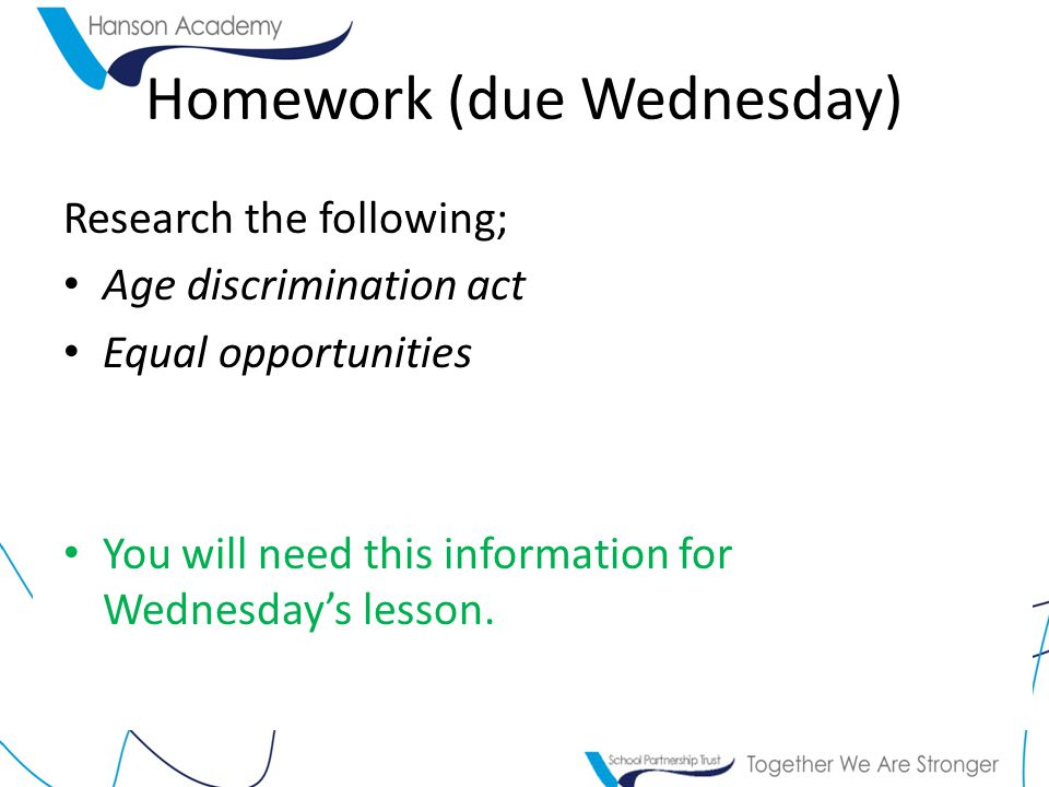 Homework (due Wednesday) Research the following; Age discrimination act Equal opportunities You will need this information for Wednesday's lesson.