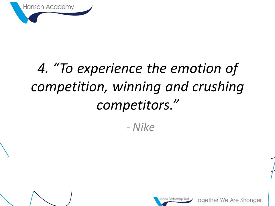 4. To experience the emotion of competition, winning and crushing competitors. - Nike